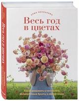 Эрин Бензакейн: «Весь год в цветах. Как выращивать и составлять букеты в любой сезон»