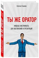 Александр Яхынбаш: «Ты же оратор. Мощные инструменты для выступлений и презентаций»