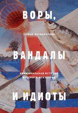 Софья Багдасарова. ВОРЫ, ВАНДАЛЫ И ИДИОТЫ: Криминальная история русского искусства